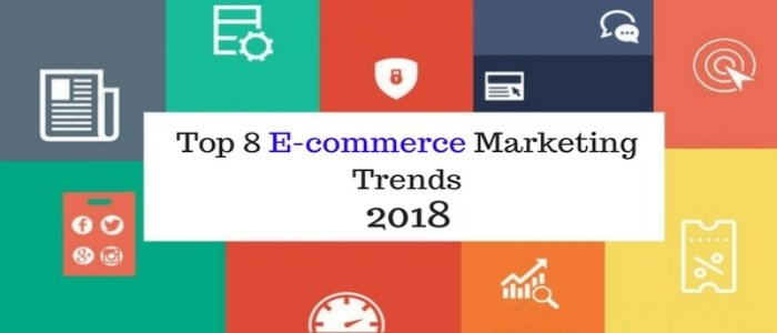 How Top 8 E-commerce Marketing Trends 2018 will revolutionise your E-business?