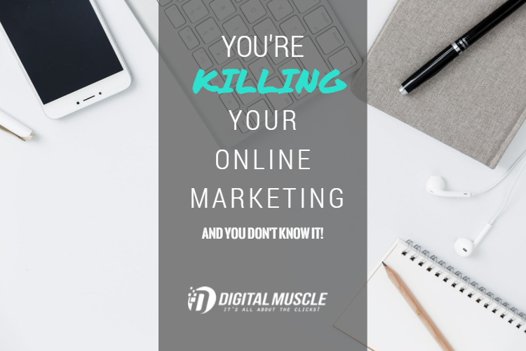 You're Killing Your Online Marketing and You Don't Know It