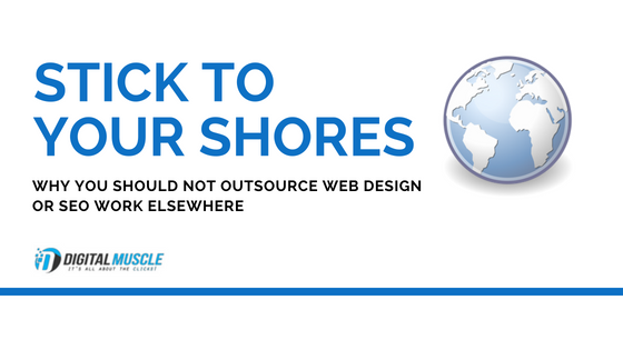 Stick to Your Shores: Why You Should Not Outsource Web Design or SEO Work Elsewhere