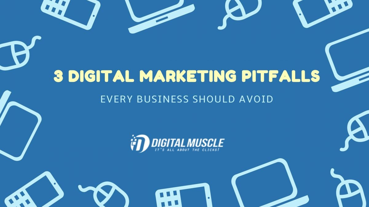 3 Pitfalls of Digital Marketing Every Business Should Avoid