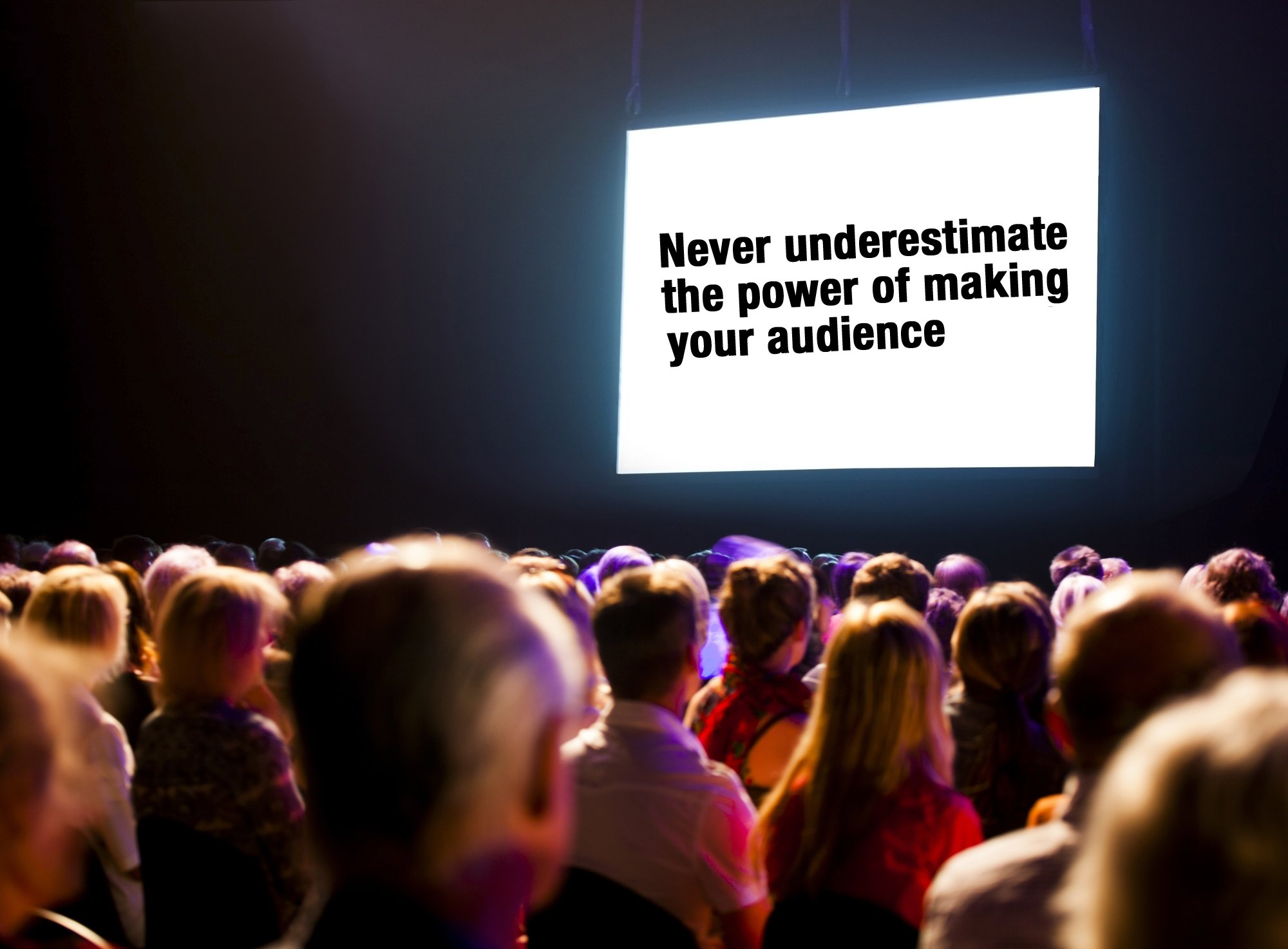 Never Underestimate The Power Of Your Audience